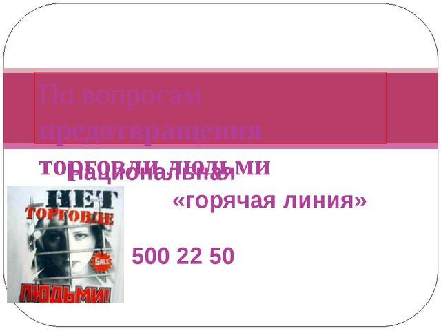 Национальная «горячая линия» 8 800 500 22 50 По вопросам предотвращения торго...