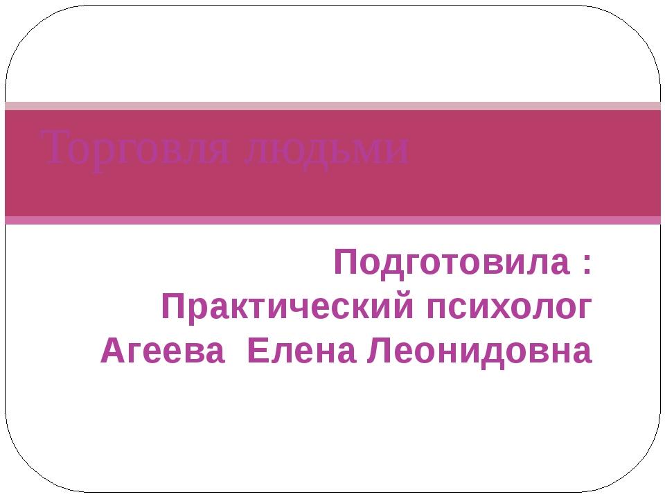Подготовила : Практический психолог Агеева Елена Леонидовна Торговля людьми
