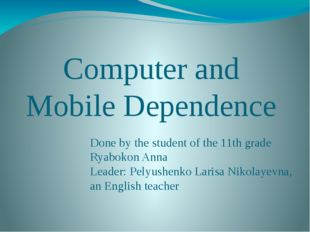 Computer and Mobile Dependence Done by the student of the 11th grade Ryabokon