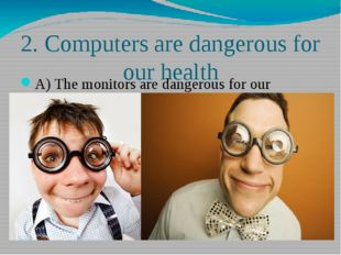 2. Computers are dangerous for our health A) The monitors are dangerous for o