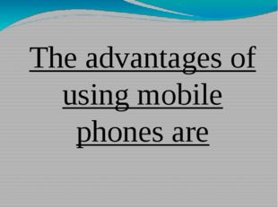 The advantages of using mobile phones are