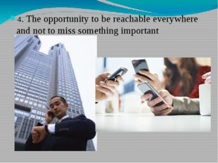 4. The opportunity to be reachable everywhere and not to miss something impor