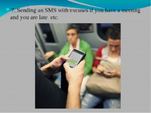 7. Sending an SMS with excuses if you have a meeting and you are late etc.