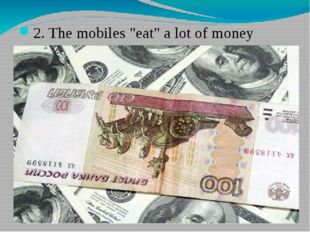 "2. The mobiles ""eat"" a lot of money"