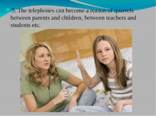 5. The telephones can become a reason of quarrels between parents and childre