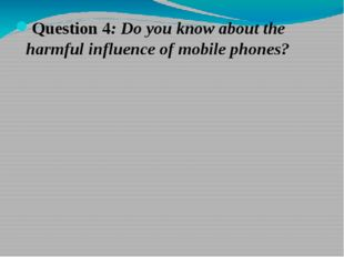 Question 4: Do you know about the harmful influence of mobile phones?