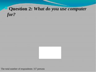 Question 2: What do you use computer for? The total number of respondents: 11