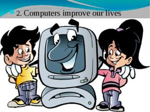 2. Computers improve our lives
