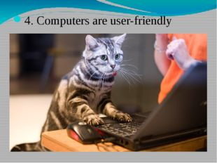 4. Computers are user-friendly