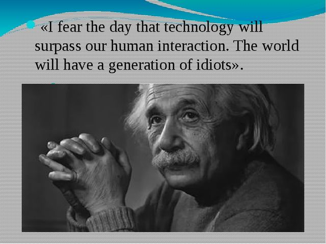 «I fear the day that technology will surpass our human interaction. The world...