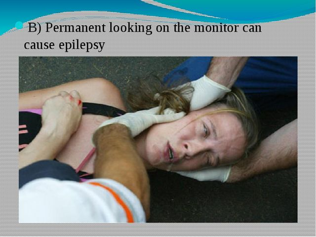 B) Permanent looking on the monitor can cause epilepsy