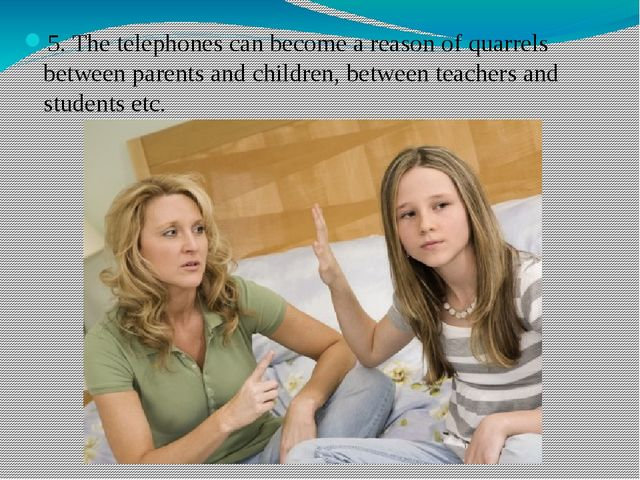 5. The telephones can become a reason of quarrels between parents and childre...