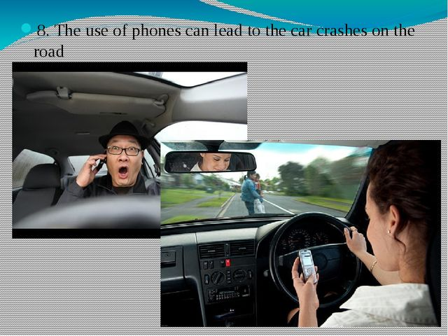 8. The use of phones can lead to the car crashes on the road