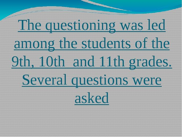 The questioning was led among the students of the 9th, 10th and 11th grades....