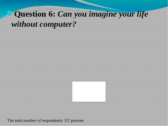 Question 6: Can you imagine your life without computer? The total number of r...