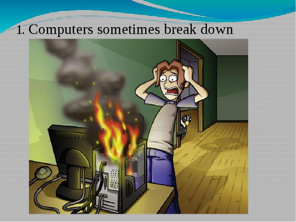 1. Computers sometimes break down