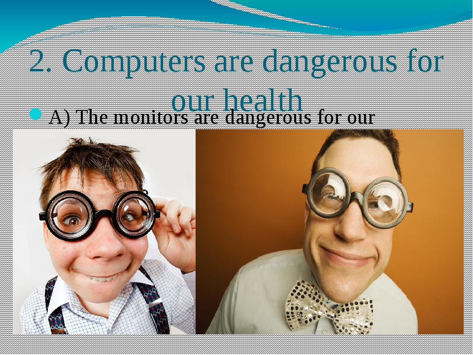 2. Computers are dangerous for our health A) The monitors are dangerous for o...