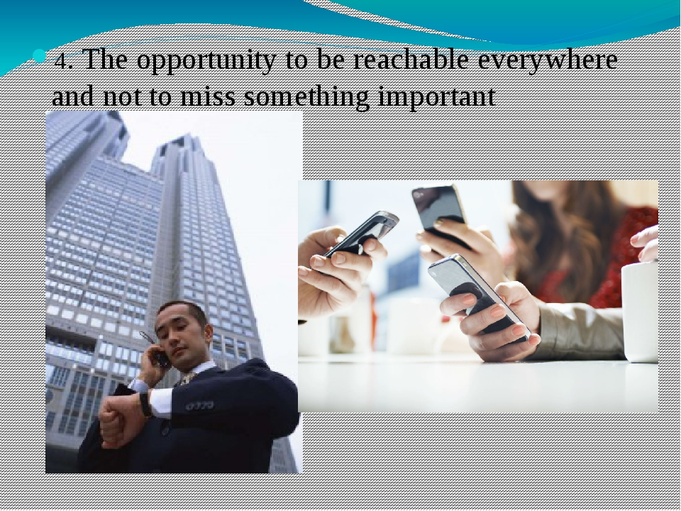 4. The opportunity to be reachable everywhere and not to miss something impor...