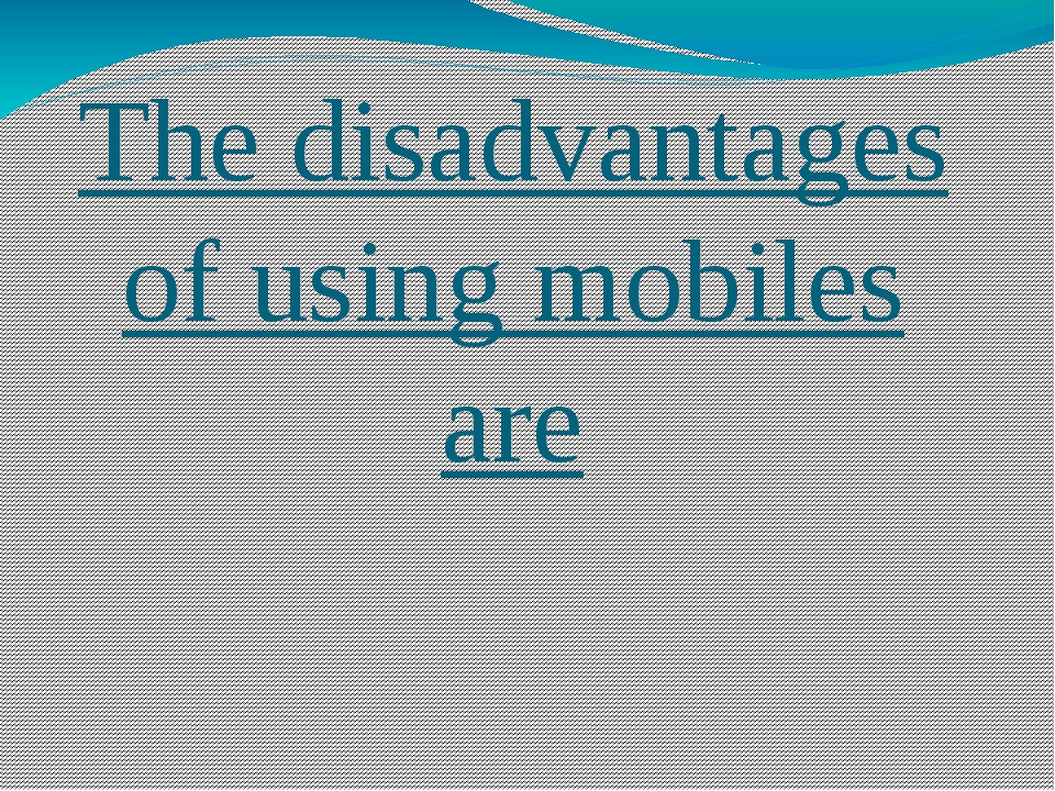 The disadvantages of using mobiles are
