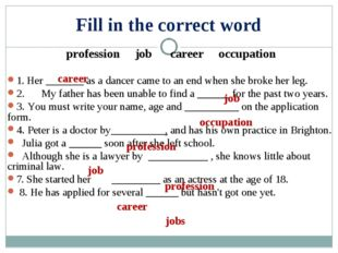 Fill in the correct word profession job career occupation  1. Her _______ as