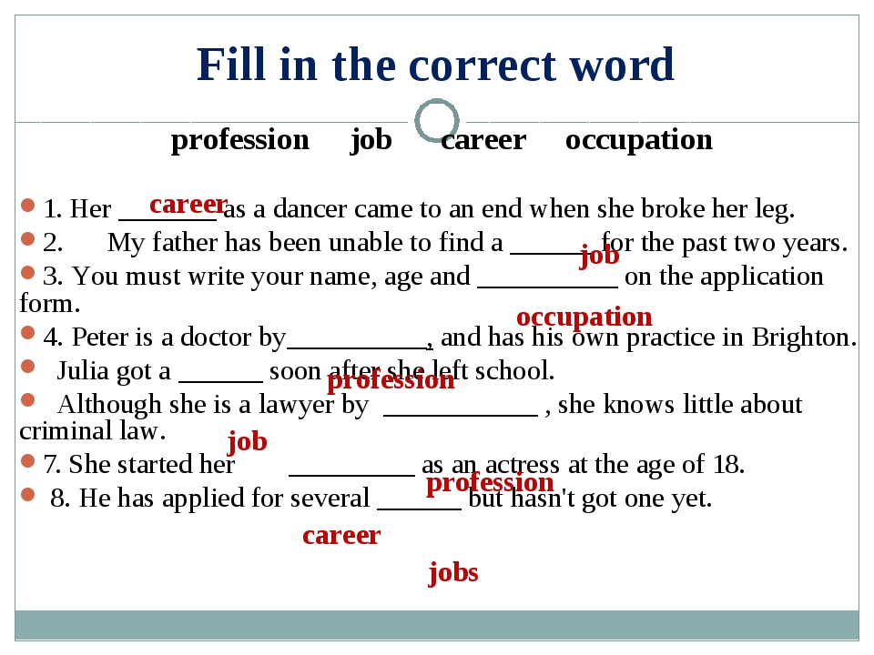 Fill in the correct word profession job career occupation  1. Her _______ as...