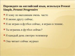Переведите на английский язык, используя Present Simple, Present Progressive