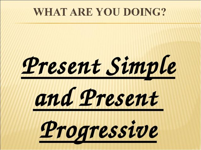 Present Simple and Present Progressive
