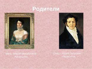 Родители Отец – Юрий Петрович Лермонтов Мать- Мария Михайловна Арсеньева