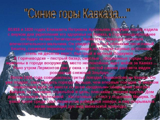 В1818 и 1820 годах Елизавета Петровна Арсеньева (бабушка поэта) ездила с вну...