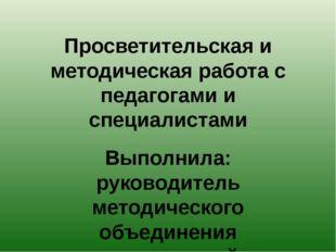 Просветительская и методическая работа с педагогами и специалистами Выполнила