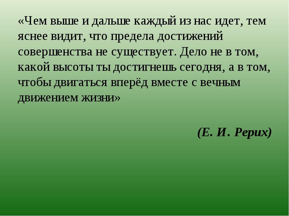 (Е. И. Рерих) «Чем выше и дальше каждый из нас идет, тем яснее видит, что пре...