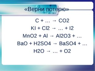 C + … → CO2 C + … → CO2 KI + Cl2 → … + I2 MnO2 + Al → Al2O3 + … BaO +