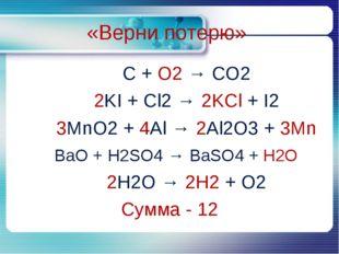 C + O2 → CO2 C + O2 → CO2 2KI + Cl2 → 2KCl + I2 3MnO2 + 4Al → 2Al2O3 +