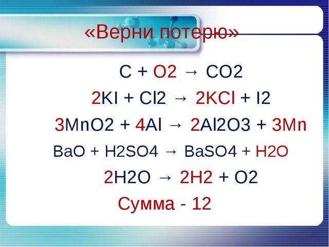 C + O2 → CO2 C + O2 → CO2 2KI + Cl2 → 2KCl + I2 3MnO2 + 4Al → 2Al2O3 +...