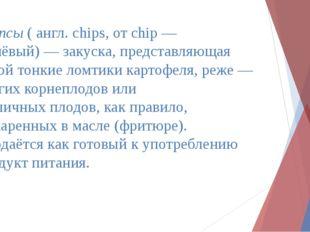 Чи́псы( англ.chips, отchip— дешёвый)—закуска, представляющая собой тонк