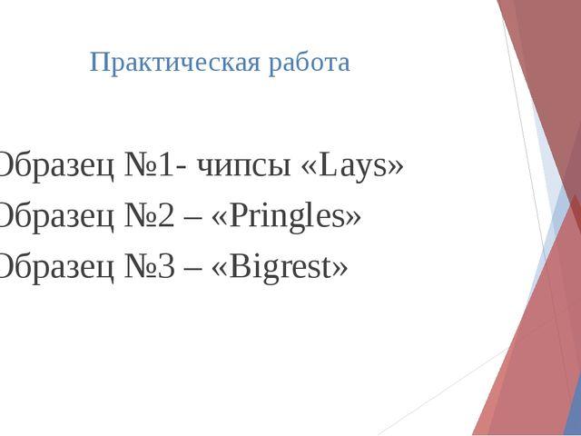 Практическая работа 1. Образец №1- чипсы «Lays» 2. Образец №2 – «Pringles» 3....