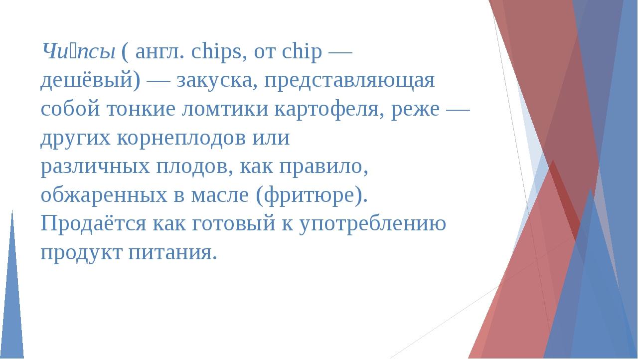 Чи́псы( англ.chips, отchip— дешёвый)—закуска, представляющая собой тонк...
