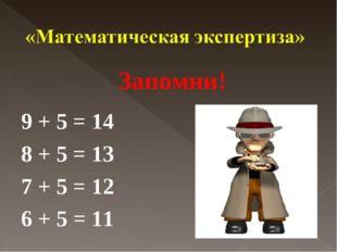 Запомни! 9 + 5 = 14 8 + 5 = 13 7 + 5 = 12 6 + 5 = 11