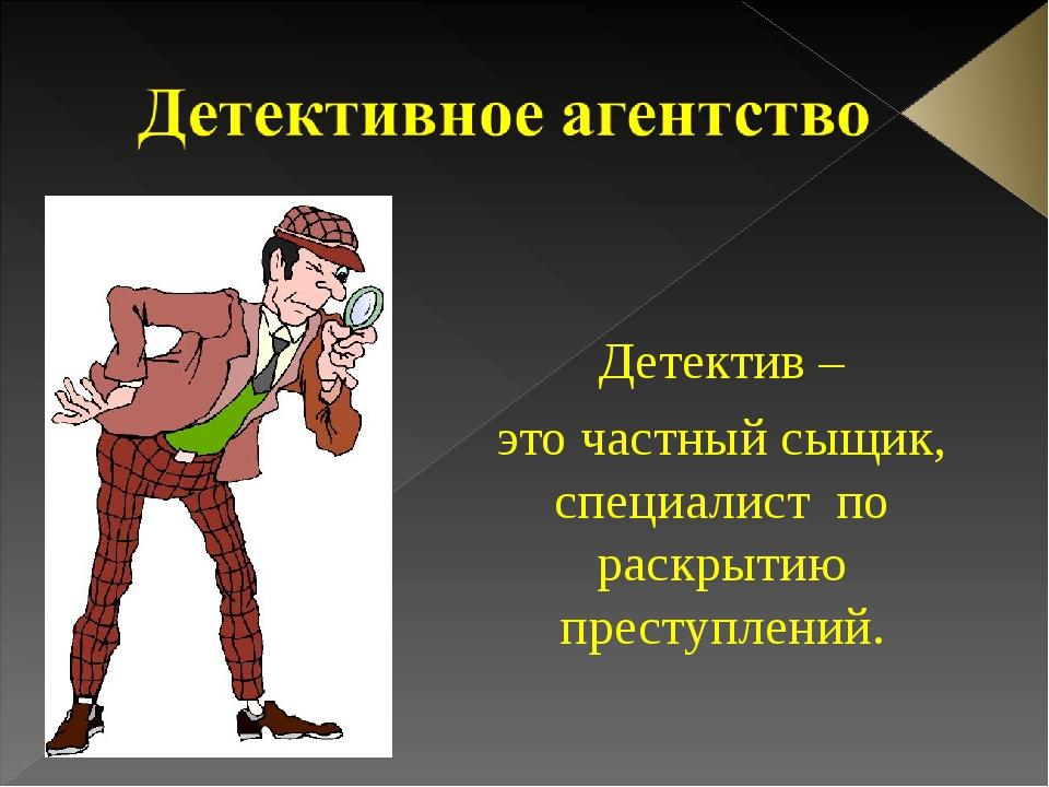 Детектив – это частный сыщик, специалист по раскрытию преступлений.