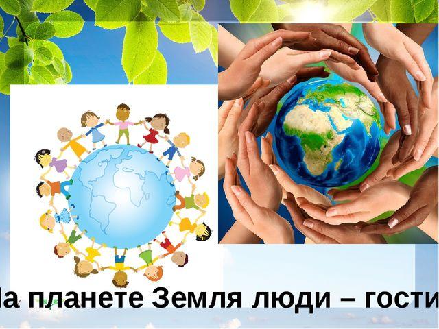 На планете Земля люди – гости…