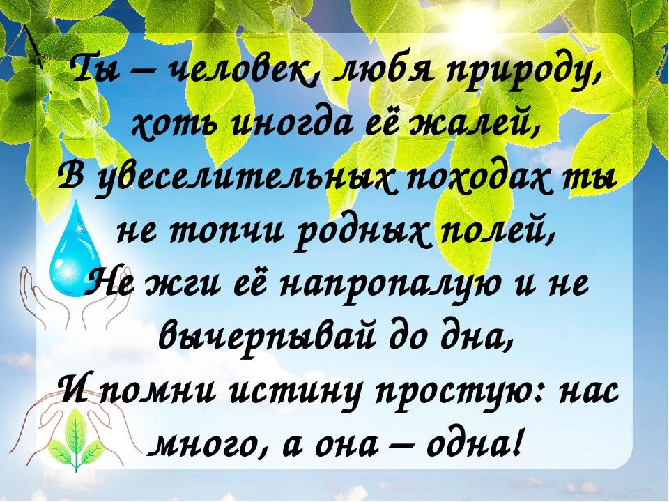 Ты – человек, любя природу, хоть иногда её жалей, В увеселительных походах ты...