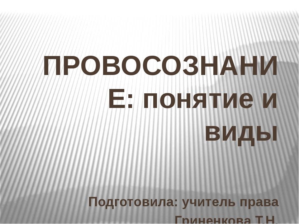 ПРОВОСОЗНАНИЕ: понятие и виды Подготовила: учитель права Гриненкова Т.Н.