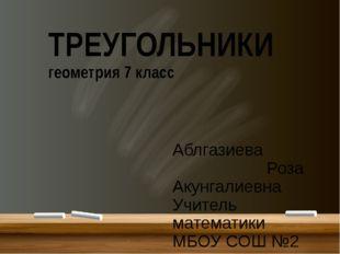 ТРЕУГОЛЬНИКИ геометрия 7 класс Аблгазиева Роза Акунгалиевна Учитель математи