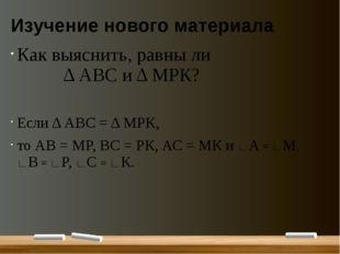 Изучение нового материала Как выяснить, равны ли Δ АВС и Δ МРК? Если Δ АВС =