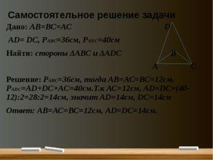 Самостоятельное решение задачи Дано: АВ=ВС=АС D АD= DС, РАВС=36см, РАDC=40см
