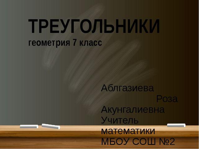 ТРЕУГОЛЬНИКИ геометрия 7 класс Аблгазиева Роза Акунгалиевна Учитель математи...