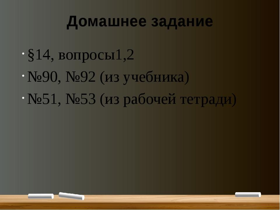 Домашнее задание §14, вопросы1,2 №90, №92 (из учебника) №51, №53 (из рабочей...