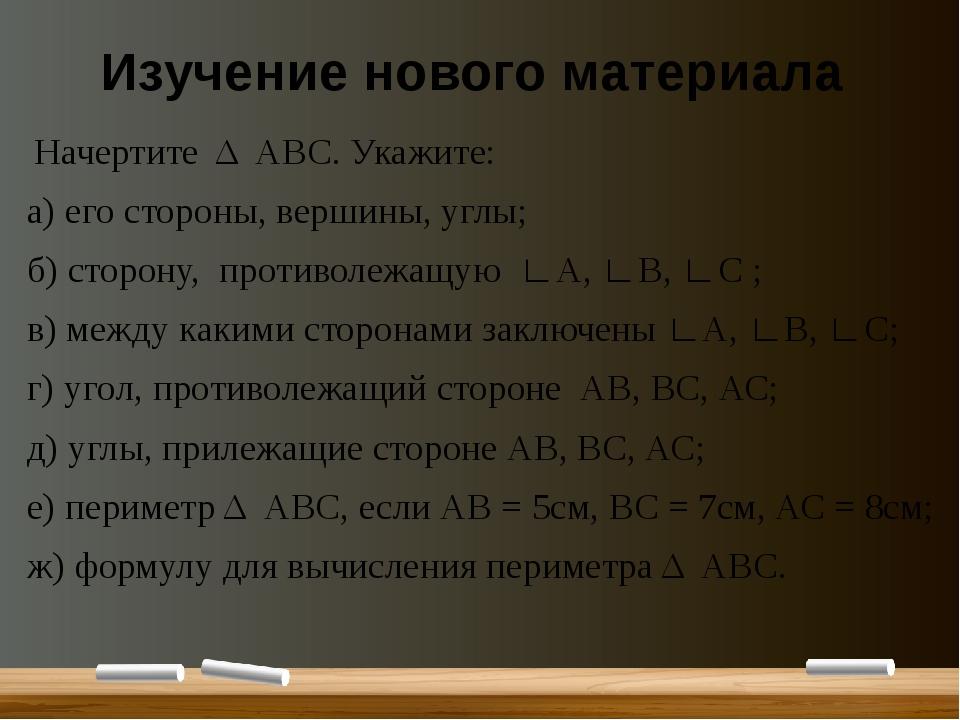 Изучение нового материала Начертите Δ АВС. Укажите: а) его стороны, вершины,...