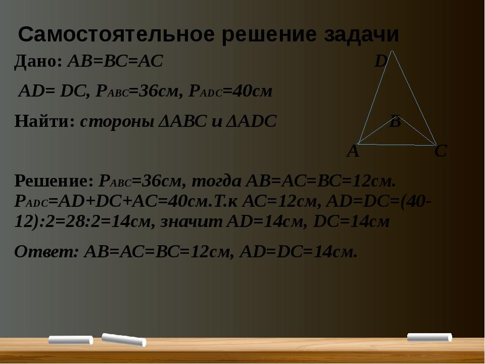 Самостоятельное решение задачи Дано: АВ=ВС=АС D АD= DС, РАВС=36см, РАDC=40см...