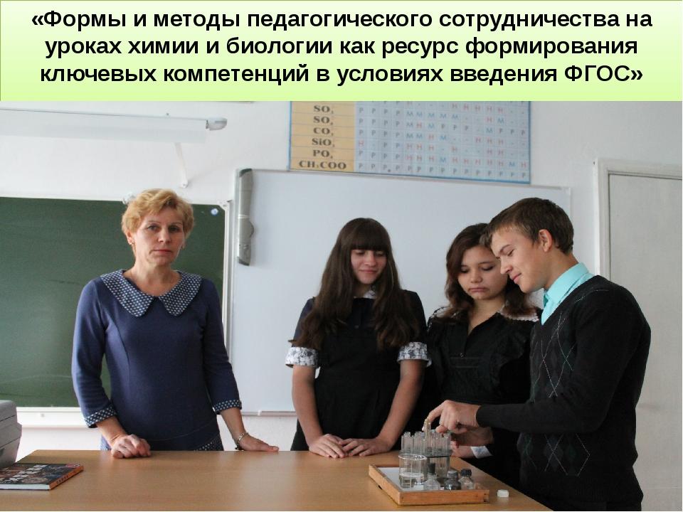 «Формы и методы педагогического сотрудничества на уроках химии и биологии как...